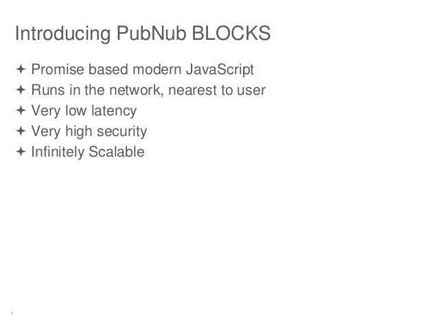 6 Introducing PubNub BLOCKS  Promise based modern JavaScript  Runs in the network, nearest to user  Very low latency  ...