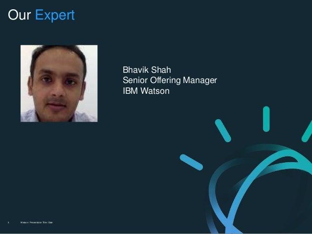 Watson / Presentation Title / Date3 Our Expert Bhavik Shah Senior Offering Manager IBM Watson