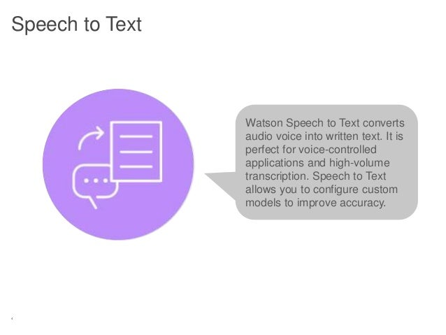 4 Speech to Text Watson Speech to Text converts audio voice into written text. It is perfect for voice-controlled applicat...