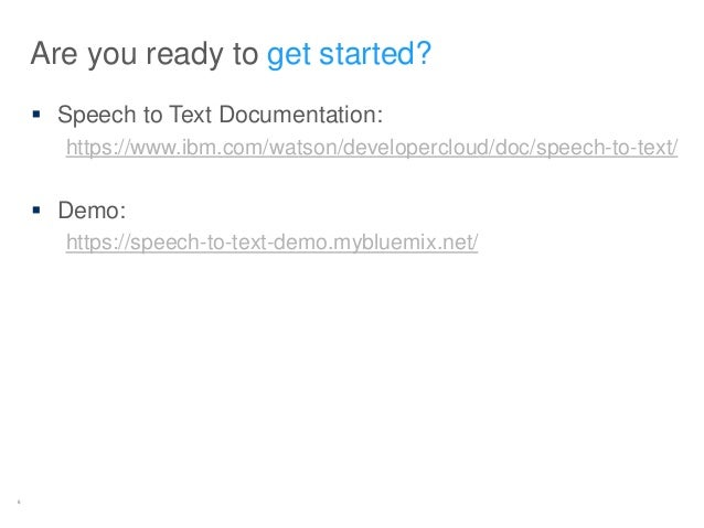 5 Are you ready to get started?  Speech to Text Documentation: https://www.ibm.com/watson/developercloud/doc/speech-to-te...