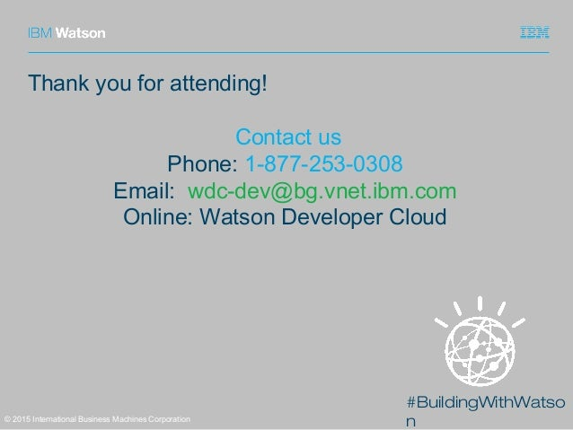 #BuildingWithWatso n© 2015 International Business Machines Corporation Thank you for attending! Contact us Phone: 1-877-25...