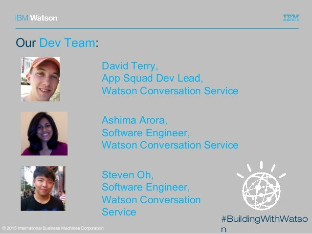 #BuildingWithWatso n Our Dev Team: © 2015 International Business Machines Corporation David Terry, App Squad Dev Lead, Wat...