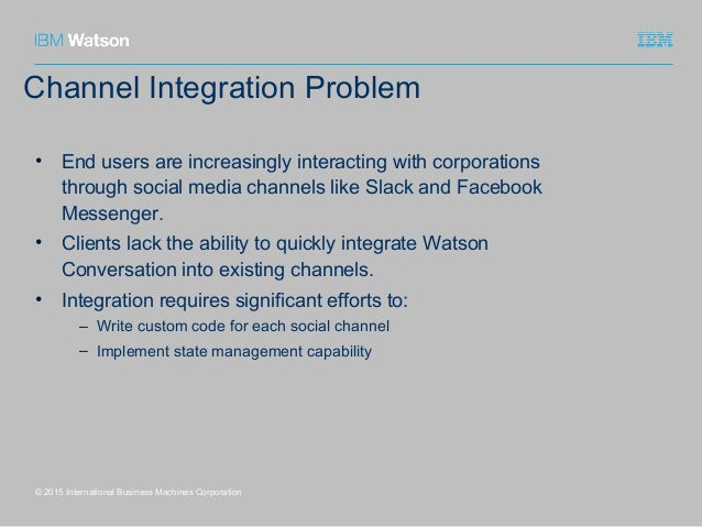 Channel Integration Problem © 2015 International Business Machines Corporation • End users are increasingly interacting wi...