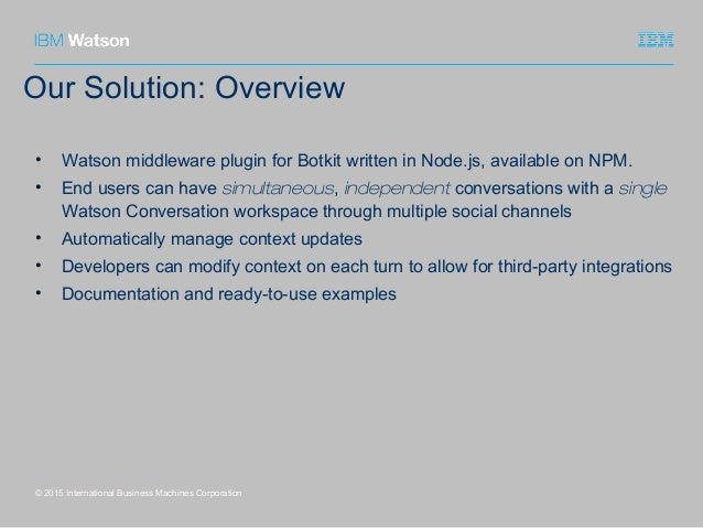 Our Solution: Overview © 2015 International Business Machines Corporation • Watson middleware plugin for Botkit written in...