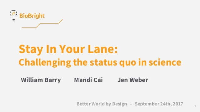 Stay In Your Lane: Challenging the status quo in science William Barry Mandi Cai Jen Weber Better World by Design - Septem...