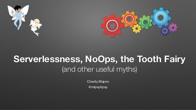 Charity Majors @mipsytipsy Serverlessness, NoOps, the Tooth Fairy (and other useful myths)