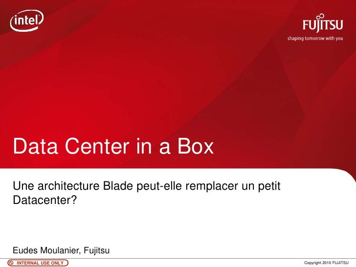 Data Center in a BoxUne architecture Blade peut-elle remplacer un petitDatacenter?Eudes Moulanier, Fujitsu INTERNAL USE ON...