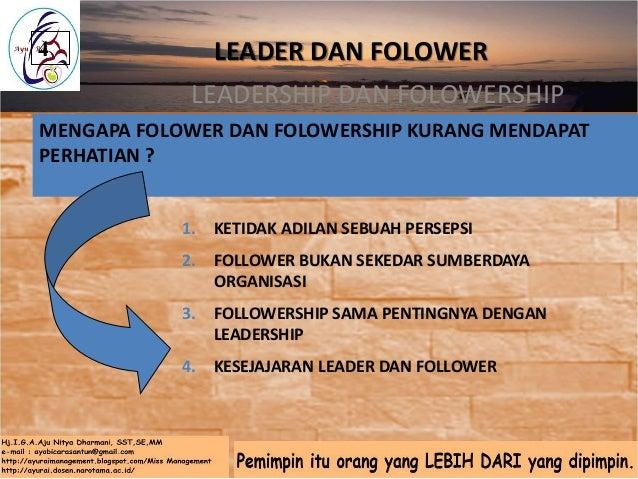PENTINGNYA DILAKUKAN KAJIAN TENTANG FOLLOWERSHIP • Hubungan Leadership – followership dalam organisasi menentukan keberhas...