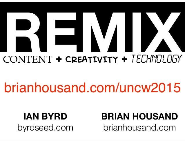 REMIXCONTENT + CREATIVITY + TECHNOLOGY IAN BYRD byrdseed.com BRIAN HOUSAND brianhousand.com brianhousand.com/uncw2015