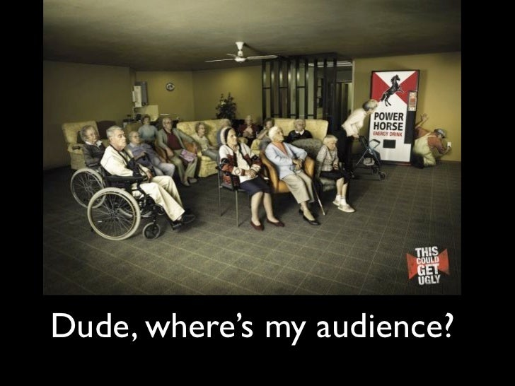 Dude, where's my audience?