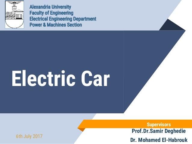 Electric Car Supervisors Prof.Dr.Samir Deghedie Dr. Mohamed El-Habrouk 6th July 2017