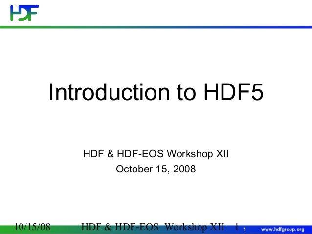 Introduction to HDF5 HDF & HDF-EOS Workshop XII October 15, 2008  10/15/08  HDF & HDF-EOS Workshop XII 1  1