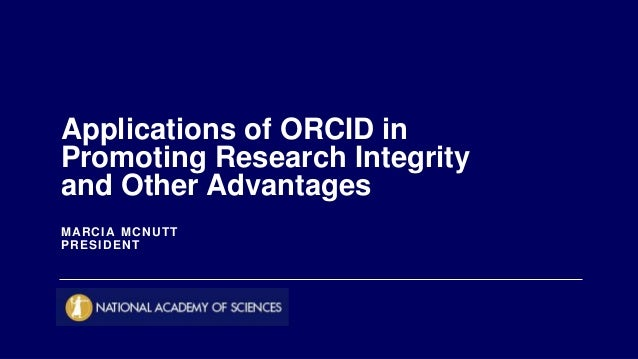 MARCIA MCNUTT PRESIDENT Applications of ORCID in Promoting Research Integrity and Other Advantages