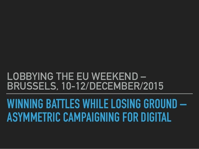 WINNING BATTLES WHILE LOSING GROUND – ASYMMETRIC CAMPAIGNING FOR DIGITAL LOBBYING THE EU WEEKEND – BRUSSELS, 10-12/DECEMBE...