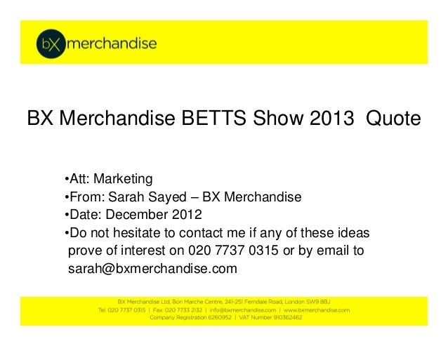 BX Merchandise BETTS Show 2013 Quote   •Att: Marketing   •From: Sarah Sayed – BX Merchandise   •Date: December 2012   •Do ...