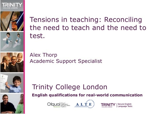 Trinity College London English qualifications for real-world communication Tensions in teaching: Reconciling the need to t...