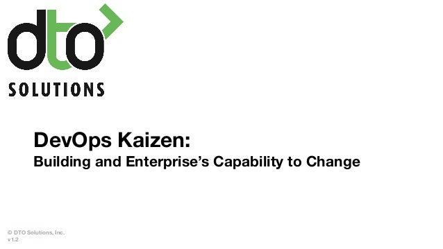 DevOps Kaizen: Building and Enterprise's Capability to Change © DTO Solutions, Inc. v1.2