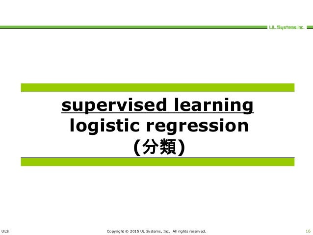 ULS Copyright © 2015 UL Systems, Inc. All rights reserved. 16 supervised learning logistic regression (分類)
