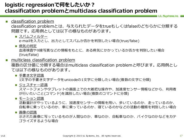 ULS Copyright © 2015 UL Systems, Inc. All rights reserved. logistic regressionで何をしたいか? classification problemとmulticlass c...