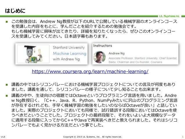 ULS Copyright © 2015 UL Systems, Inc. All rights reserved. はじめに  この勉強会は、Andrew Ng教授が以下のURLで公開している機械学習のオンラインコース を受講した内容をもと...