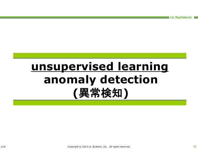 ULS Copyright © 2015 UL Systems, Inc. All rights reserved. 42 unsupervised learning anomaly detection (異常検知)
