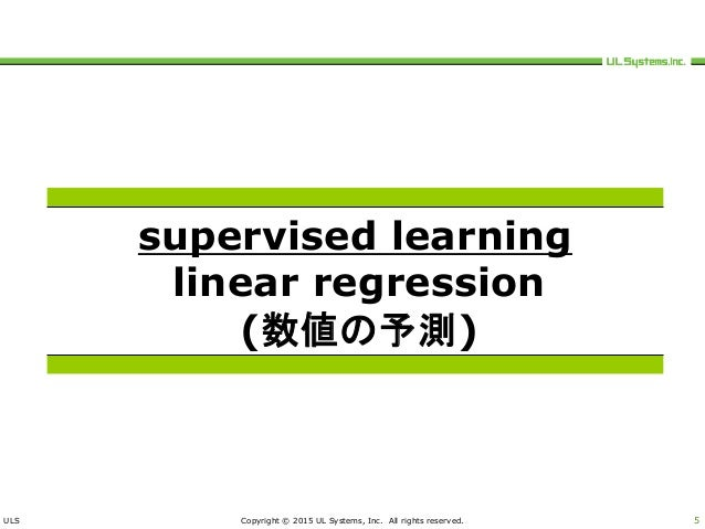 ULS Copyright © 2015 UL Systems, Inc. All rights reserved. 5 supervised learning linear regression (数値の予測)