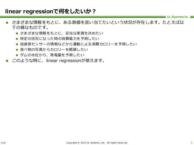 ULS Copyright © 2015 UL Systems, Inc. All rights reserved. linear regressionで何をしたいか?  さまざまな情報をもとに、ある数値を言い当てたいという状況が存在します。...