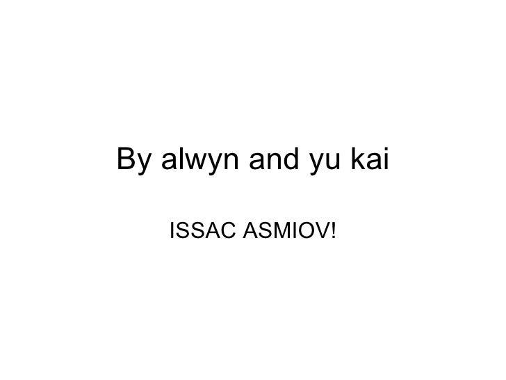 By alwyn and yu kai ISSAC ASMIOV!