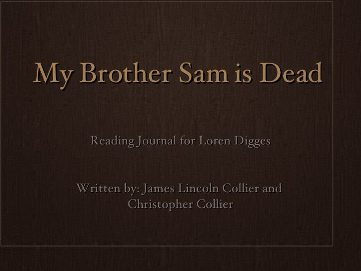 My Brother Sam is Dead <ul><li>Reading Journal for Loren Digges </li></ul><ul><li>Written by: James Lincoln Collier and  <...