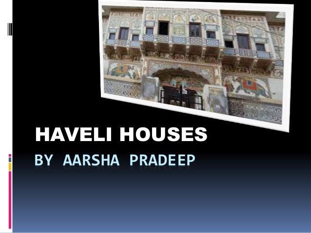 BY AARSHA PRADEEP HAVELI HOUSES