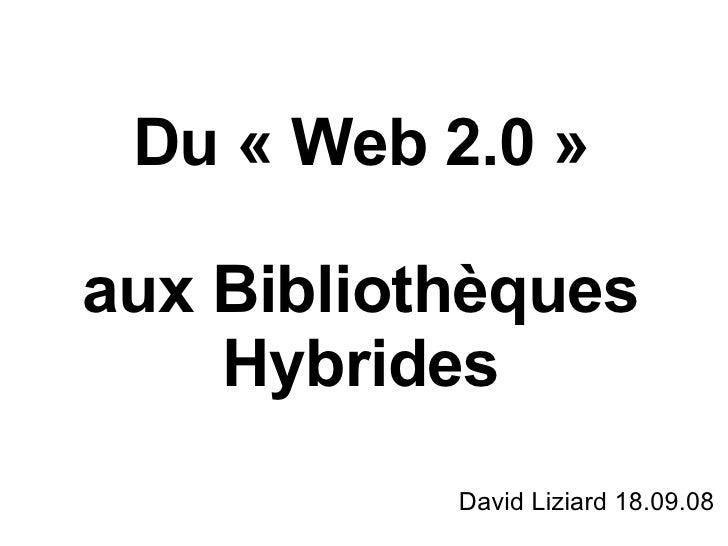 Du «Web 2.0» aux Bibliothèques Hybrides David Liziard 18.09.08