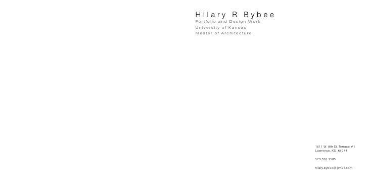 Hilary R Bybee Po r t f o l i o a n d D e s i g n Wo r k University of Kansas Master of Architecture                      ...