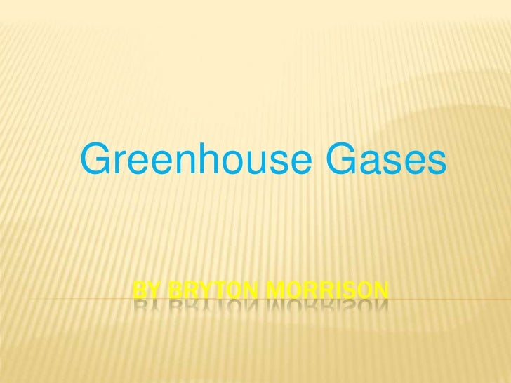 Greenhouse Gases  BY BRYTON MORRISON