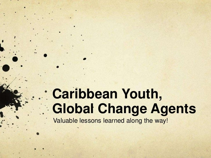 Caribbean Youth, Global Change Agents<br />Valuable lessons learned along the way!<br />