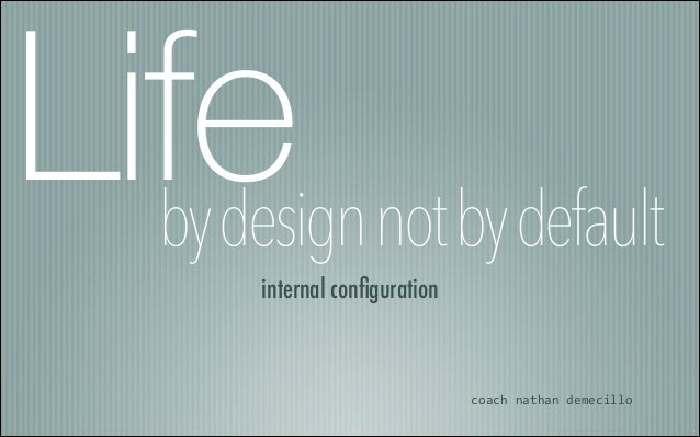bydesignnotbydefault internal configuration coach  nathan  demecillo Life