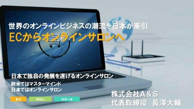 日本で独自の発展を遂げるオンラインサロン 欧米ではマスターマインド 日本ではオンラインサロン EC サロン スクール 世界のオンラインビジネスの潮流を日本が牽引 ECからオンラインサロンへ 株式会社A&S 代表取締役 長澤大輔