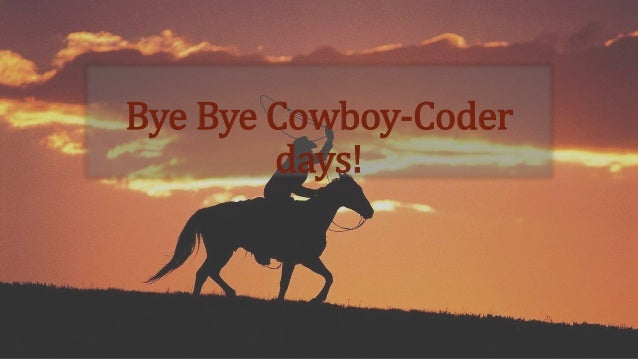 Bye Bye Cowboy-Coder  days!