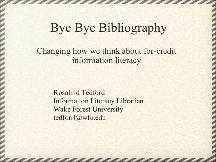 Bye Bye Bibliography Changing how we think about for-credit information literacy Rosalind Tedford Information Literacy Lib...