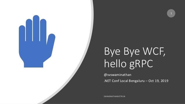 Bye Bye WCF, hello gRPC @svswaminathan .NET Conf Local Bengaluru – Oct 19, 2019 1