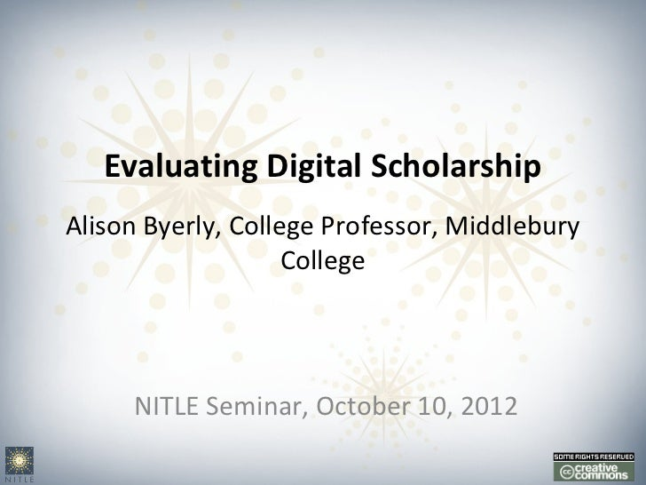 Evaluating Digital ScholarshipAlison Byerly, College Professor, Middlebury                    College     NITLE Seminar, O...