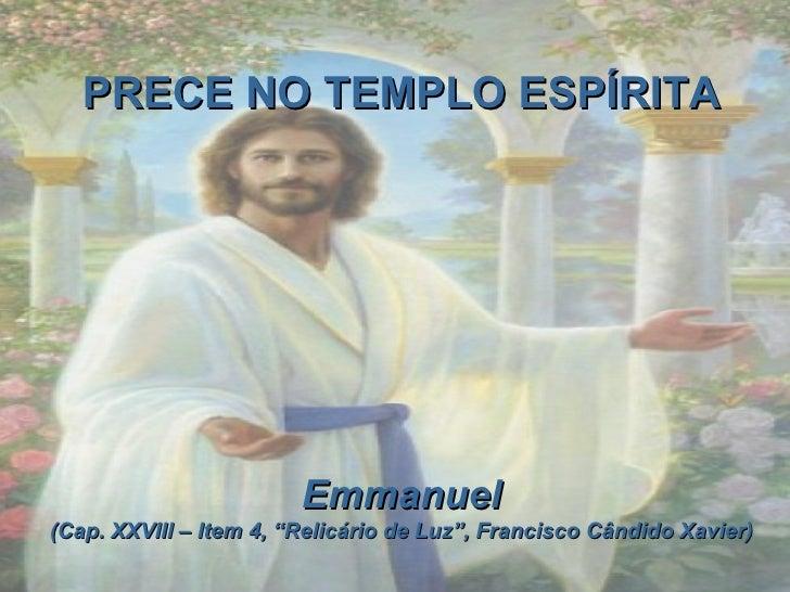 """PRECE NO TEMPLO ESPÍRITA Emmanuel (Cap. XXVIII – Item 4, """"Relicário de Luz"""", Francisco Cândido Xavier)"""