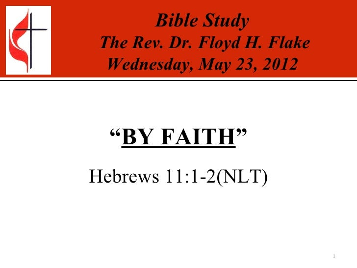 """Bible Study The Rev. Dr. Floyd H. Flake  Wednesday, May 23, 2012  """"BY FAITH""""Hebrews 11:1-2(NLT)                           ..."""