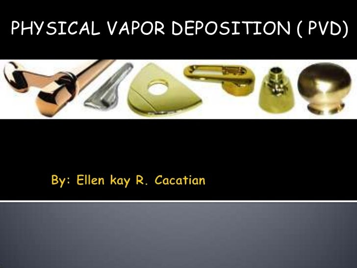 PHYSICAL VAPOR DEPOSITION ( PVD)<br />By: Ellen kay R. Cacatian<br />