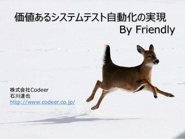 価値あるシステムテスト自動化の実現 By Friendly 株式会社Codeer 石川達也 http://www.codeer.co.jp/