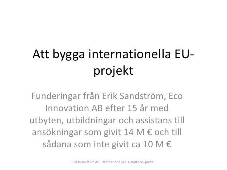 Att bygga internationella EU-            projekt Funderingar från Erik Sandström, Eco     Innovation AB efter 15 år med ut...