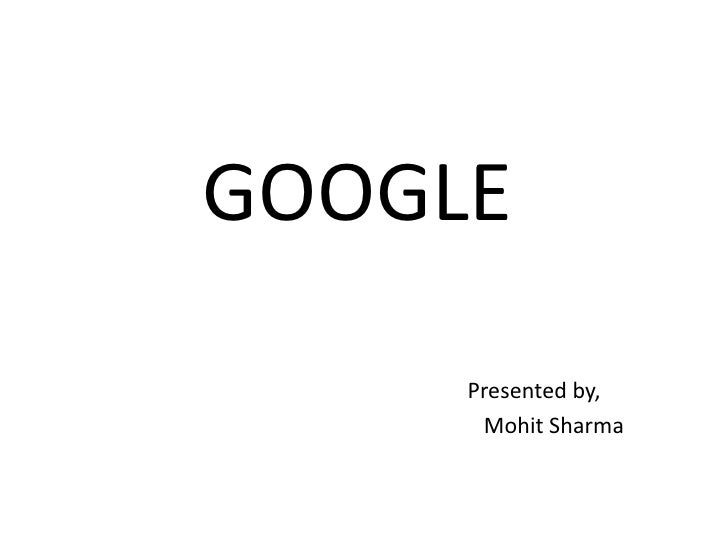 GOOGLE     Presented by,      Mohit Sharma