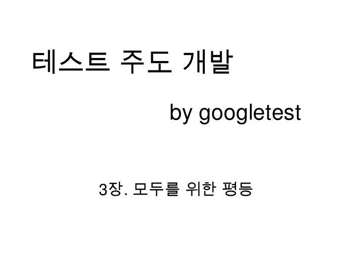 테스트 주도 개발<br />by googletest<br />3장. 모두를 위한 평등<br />