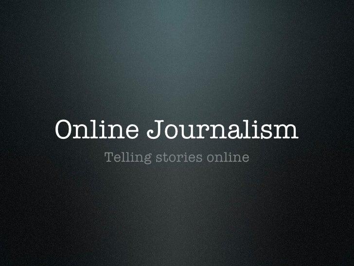 Online Journalism <ul><li>Telling stories online </li></ul>