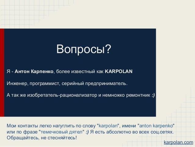 Вопросы? Я - Антон Карпенко, более известный как KARPOLAN Инженер, программист, серийный предприниматель. А так же изобрет...
