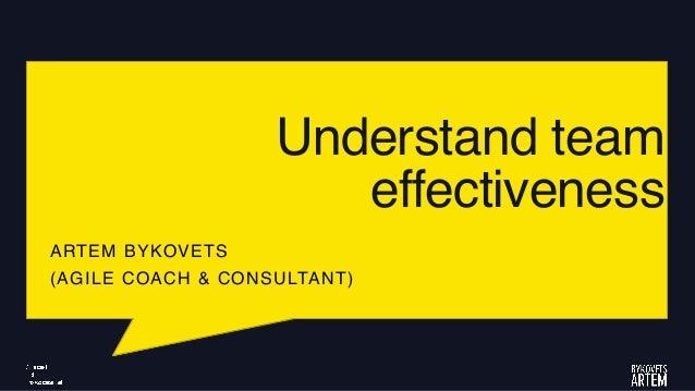 Understand team effectiveness ARTEM BYKOVETS (AGILE COACH & CONSULTANT)